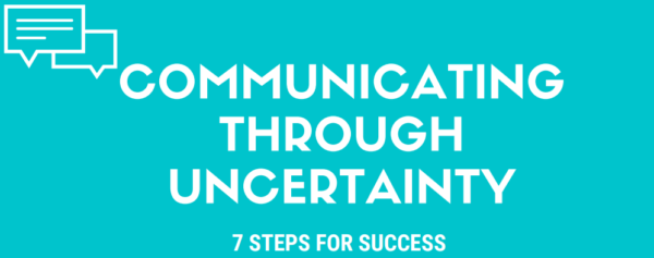 Communicating Through Uncertainty - 7 Steps For Success